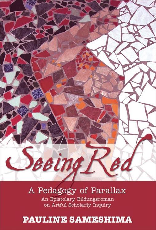Seeing Red––A Pedagogy of Parallax: An Epistolary Bildungsroman on Artful Scholarly Inquiry Pauline Sameshima