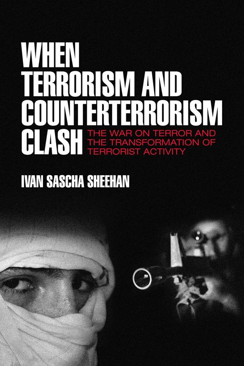 When Terrorism and Counterterrorism Clash: The War on Terror and the Transformation of Terrorist Activity Ivan Sascha Sheehan