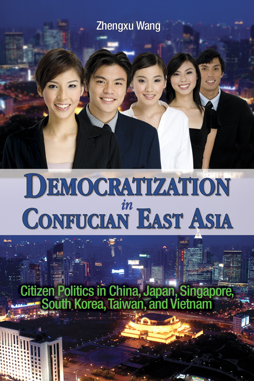 Democratization in Confucian East Asia: Citizen Politics in China, Japan, Singapore, South Korea, Taiwan, and Vietnam Zhengxu Wang