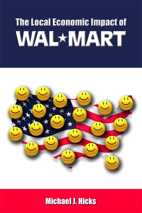 The Local Economic Impact of Wal-Mart Michael J. Hicks