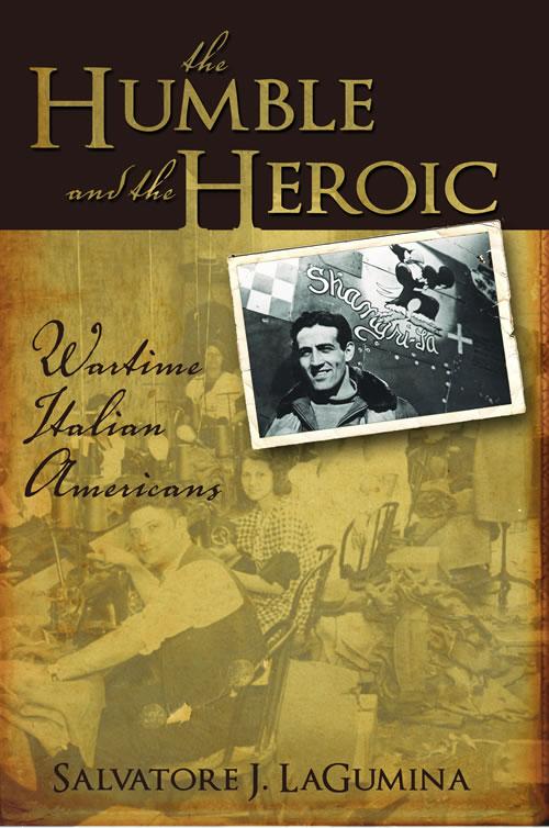 The Humble and the Heroic: Wartime Italian Americans Salvatore LaGumina